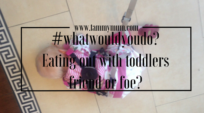 #whatwouldyoudo? Eating out with toddlers – friend or foe?