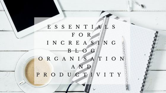 Essential Tips For Increasing Blog Organisation & Productivity
