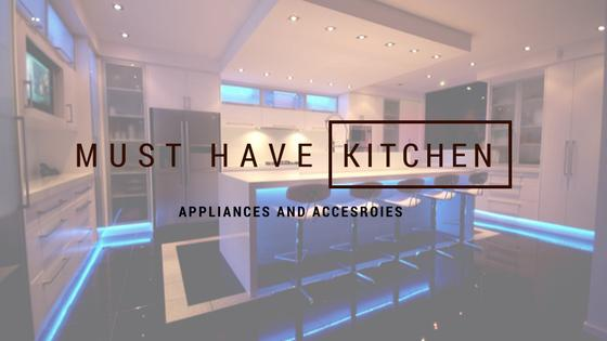 Must Have Kitchen Appliances & Accessories